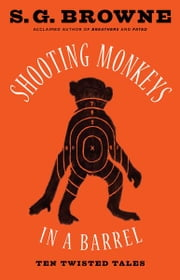 Shooting Monkeys in a Barrel - Ten Twisted Tales ebook by S.G. Browne