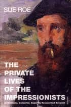 The Private Lives Of The Impressionists ebook by Sue Roe