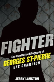 Fighter: The Unauthorized Biography of Georges St-Pierre, UFC Champion: The Unauthorized Biography of Georges St-Pierre, UFC Champion ebook by Langton, Jerry
