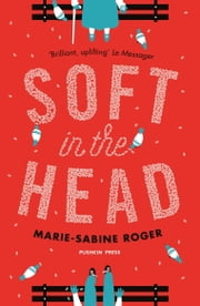 Soft in the Head ebook by Marie-Sabine Roger,Frank Wynne