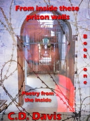 From Inside These Prison Walls Book One: Poetry ebook by C.D. Davis