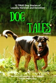 Dog Tales Vol 1: 12 TRUE Dog Stories of Loyalty, Heroism and Devotion - DOG TALES, #1 ebook by John Hodges