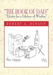 "''The Book of Dad'' - ""Quotes for a Lifetime of Wisdom"" ebook by Dr. Robert A. Benson"