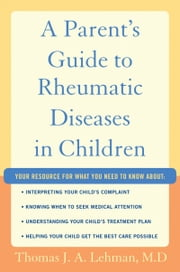 A Parents Guide to Rheumatic Disease in Children ebook by Thomas J.A. Lehman M.D.