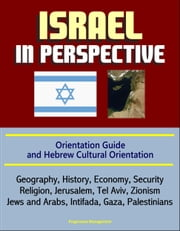 Israel in Perspective: Orientation Guide and Hebrew Cultural Orientation: Geography, History, Economy, Security, Religion, Jerusalem, Tel Aviv, Zionism, Jews and Arabs, Intifada, Gaza, Palestinians ebook by Progressive Management