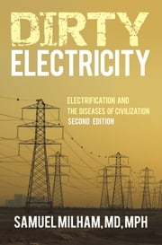 Dirty Electricity - Electrification and the Diseases of Civilization ebook by Samuel Milham, MD, MPH