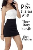 Piss Diaries Bundle #1-3 ebook by Eliot Waistlin