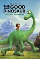 The Good Dinosaur: The Junior Novelization ebook by Disney Book Group