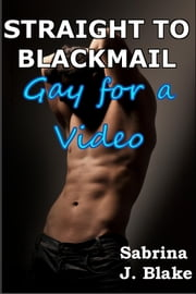 Gay for a Video - Straight to Blackmail, #2 ebook by Sabrina J. Blake