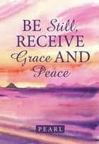 Be Still, Receive Grace and Peace ebook by Pearl