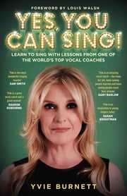 Yes, You can Sing - Learn to Sing with Lessons from One of The World's Top Vocal Coaches ebook by Yvie Burnett, Louis Walsh