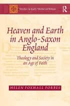 Heaven and Earth in Anglo-Saxon England - Theology and Society in an Age of Faith ebook by Helen Foxhall Forbes