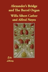 Alexander's Bridge And The Barrel Organ ebook by Willa Sibert Cather,Alfred Noyes