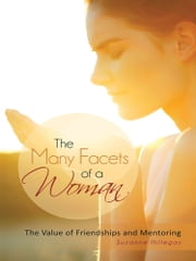 The Many Facets of a Woman - The Value of Friendships and Mentoring ebook by Suzanne Hillegas