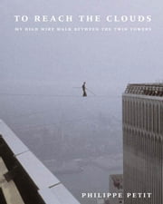 To Reach the Clouds - My High Wire Walk Between the Twin Towers ebook by Philippe Petit