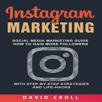 Instagram Marketing: Social Media Marketing Guide: How to Gain More Followers With Step-by-Step Strategies and Life-Hacks audiobook by David Croll