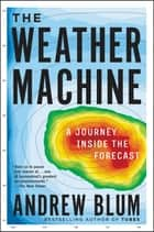 The Weather Machine - A Journey Inside the Forecast ebook by Andrew Blum