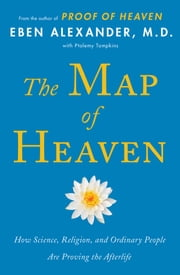 The Map of Heaven - How Science, Religion, and Ordinary People Are Proving the Afterlife ebook by Eben Alexander, M.D.,Ptolemy Tompkins