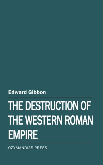 The Destruction of the Western Roman Empire ebook by Edward Gibbon