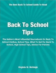 Back To School Tips - The Nation's Most Influential Sourcebook On Back To School Clothes, School Tips, What To Get For Back To School, High School Tips and More ebook by Virginia W. McVeigh