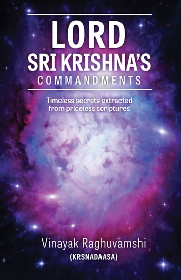 Lord Sri Krishna's Commandments - Timeless secrets extracted from priceless scriptures ebook by Vinayak Raghuvamshi