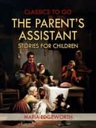 The Parent's Assistant; Or, Stories for Children ebook by Maria Edgeworth