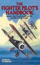 The Fighter Pilot's Handbook - Magic, Death and Glory in the Golden Age of Flight ebook by Gordon Thorburn
