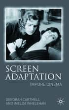 Screen Adaptation - Impure Cinema ebook by Deborah Cartmell, Imelda Whelehan