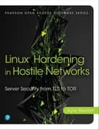 Linux Hardening in Hostile Networks - Server Security from TLS to Tor ebook by Kyle Rankin