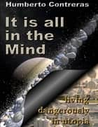 It Is All In the Mind: Living Dangerously In Utopia ebook by Humberto Contreras