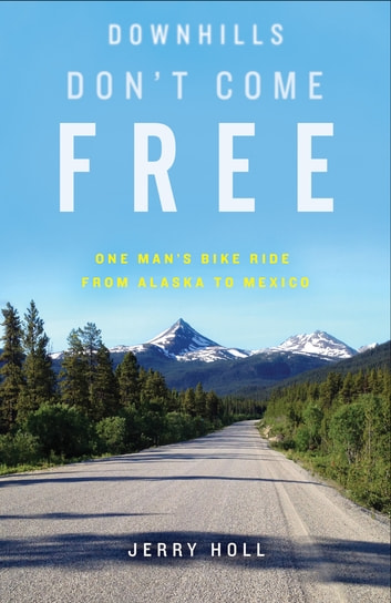 Downhills Don't Come Free - One Man's Bike Ride from Alaska to Mexico ebook by Jerry Holl