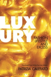 Luxury - Fashion, Lifestyle and Excess ebook by Patrizia Calefato,Lisa Adams