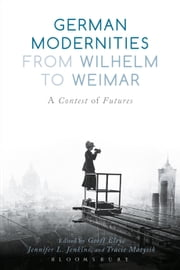 German Modernities From Wilhelm to Weimar - A Contest of Futures ebook by Professor Geoff Eley,Professor Jennifer L. Jenkins,Professor Tracie Matysik