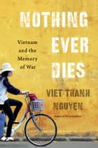 Nothing Ever Dies ebook by Viet Thanh Nguyen