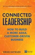 Connected Leadership - How to build a more agile, customer-driven business ebook by Simon Hayward