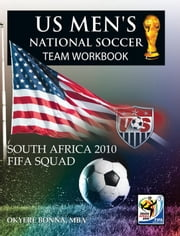 US MEN'S NATIONAL SOCCER TEAM WORKBOOK - SOUTH AFRICA 2010 FIFA SQUAD ebook by OKYERE BONNA, MBA