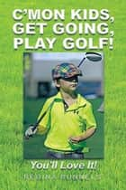 C'Mon Kids, Get Going, Play Golf! - You'll Love It! ebook by Regina Runnels