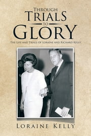Through Trials to Glory - The Life and Trials of Loraine and Richard Kelly ebook by Loraine Kelly