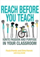 Reach Before You Teach - Ignite Passion and Purpose in Your Classroom ebook by Amy K. Smith, Paula P. Prentis, Christine K. Parrott