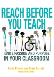 Reach Before You Teach - Ignite Passion and Purpose in Your Classroom ebook by Ms. Paula P. Prentis,Ms. Christine K. Parrott,Amy K. Smith