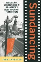 Sundancing - Hanging Out And Listening In At America's Most Important Film Festival ebook by