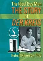 The Ideal Gay Man - The Story of Der Kreis ebook by Hubert Kennedy