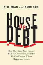 House of Debt eBook par How They (and You) Caused the Great Recession, and How We Can Prevent It from Happening Again