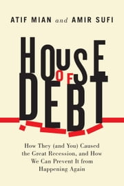 House of Debt - How They (and You) Caused the Great Recession, and How We Can Prevent It from Happening Again ebook by Atif Mian, Amir Sufi