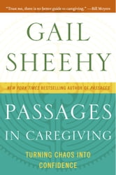 Passages in Caregiving - Turning Chaos into Confidence ebook by Gail Sheehy