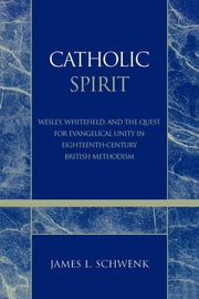 Catholic Spirit - Wesley, Whitefield, and the Quest for Evangelical Unity in Eighteenth-Century British Methodism ebook by James L. Schwenk