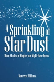 A Sprinkling of Star Dust - More Stories of Maybes and Might-Have-Beens ebook by Maureen Williams