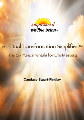 Spiritual Transformation Simplified - The Six Fundamentals for Life Mastery ebook by Candace Stuart-Findlay