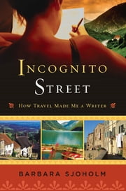 Incognito Street - How Travel Made Me a Writer ebook by Barbara Sjoholm