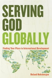 Serving God Globally - Finding Your Place in International Development ebook by Roland Hoksbergen